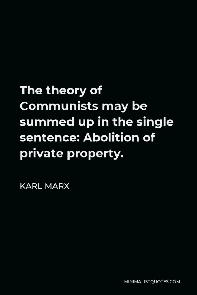 Karl Marx Quote - The theory of Communists may be summed up in the single sentence: Abolition of private property.