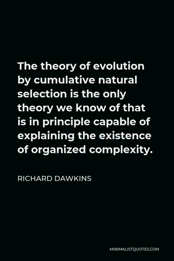 Richard Dawkins Quote - The theory of evolution by cumulative natural selection is the only theory we know of that is in principle capable of explaining the existence of organized complexity.