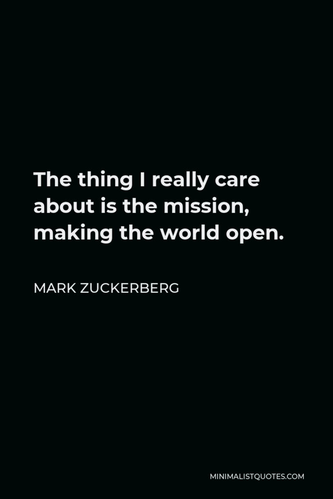 Mark Zuckerberg Quote - The thing I really care about is the mission, making the world open.