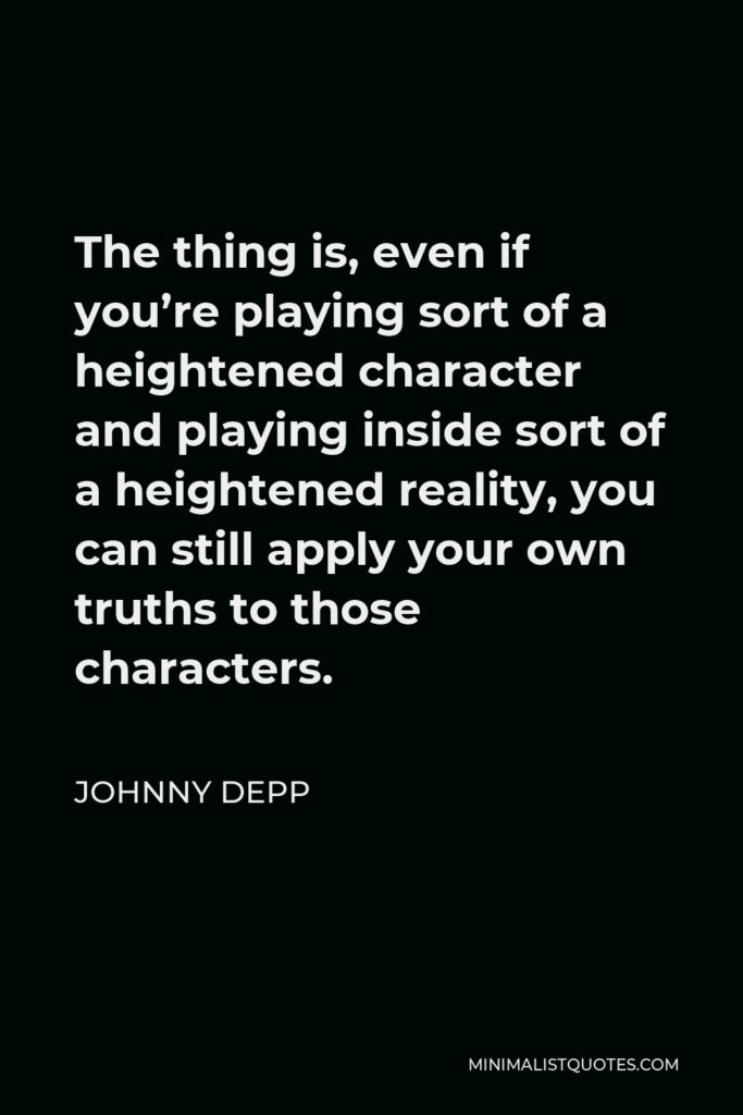 Johnny Depp Quote - The thing is, even if you're playing sort of a heightened character and playing inside sort of a heightened reality, you can still apply your own truths to those characters.
