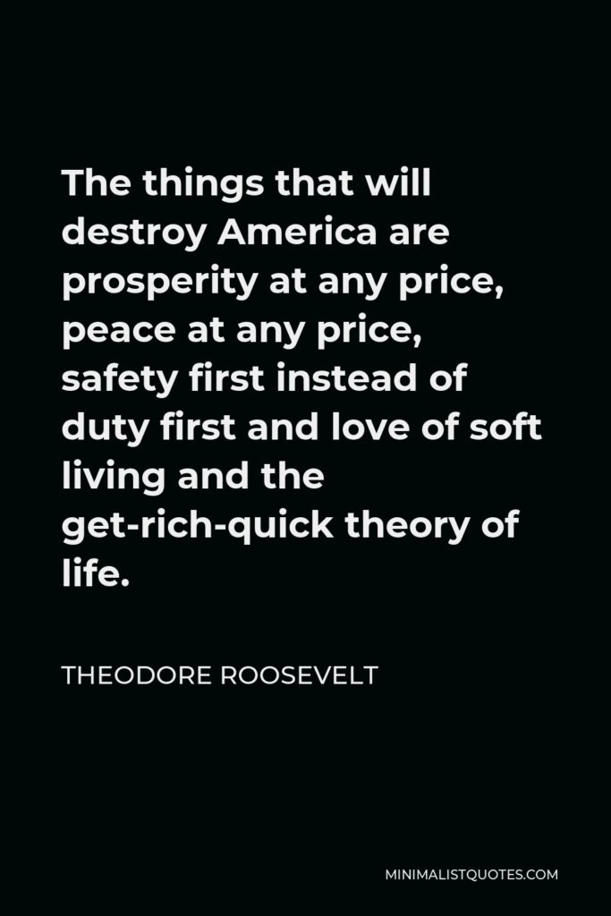 Theodore Roosevelt Quote - The things that will destroy America are prosperity at any price, peace at any price, safety first instead of duty first and love of soft living and the get-rich-quick theory of life.