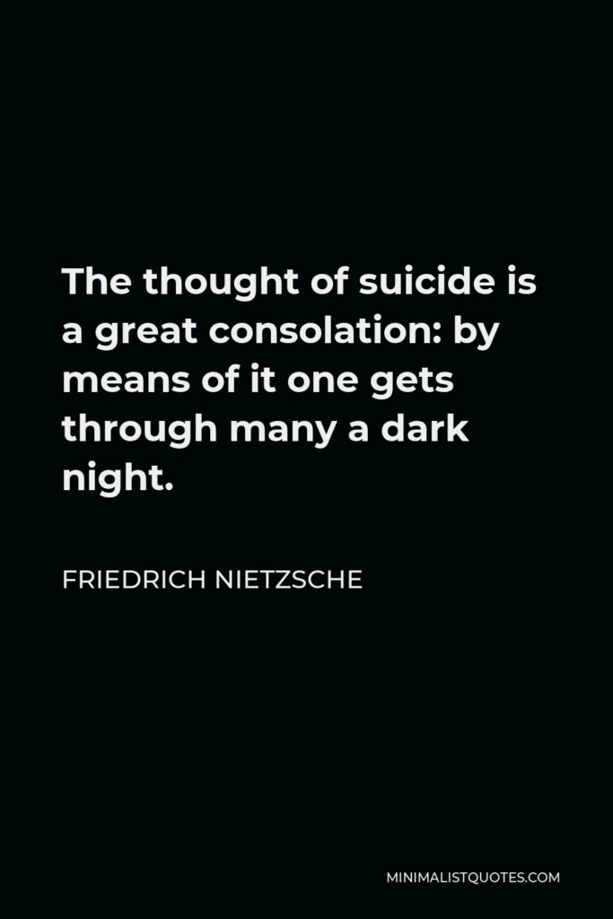 Friedrich Nietzsche Quote - The thought of suicide is a great consolation: by means of it one gets through many a dark night.