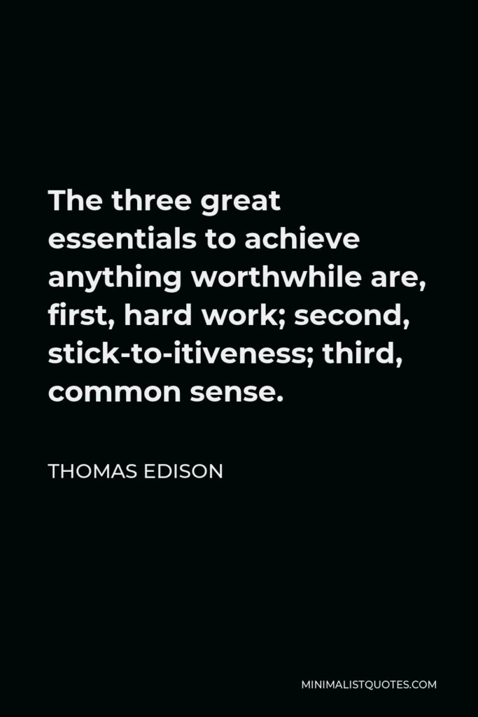 Thomas Edison Quote - The three great essentials to achieve anything worthwhile are, first, hard work; second, stick-to-itiveness; third, common sense.