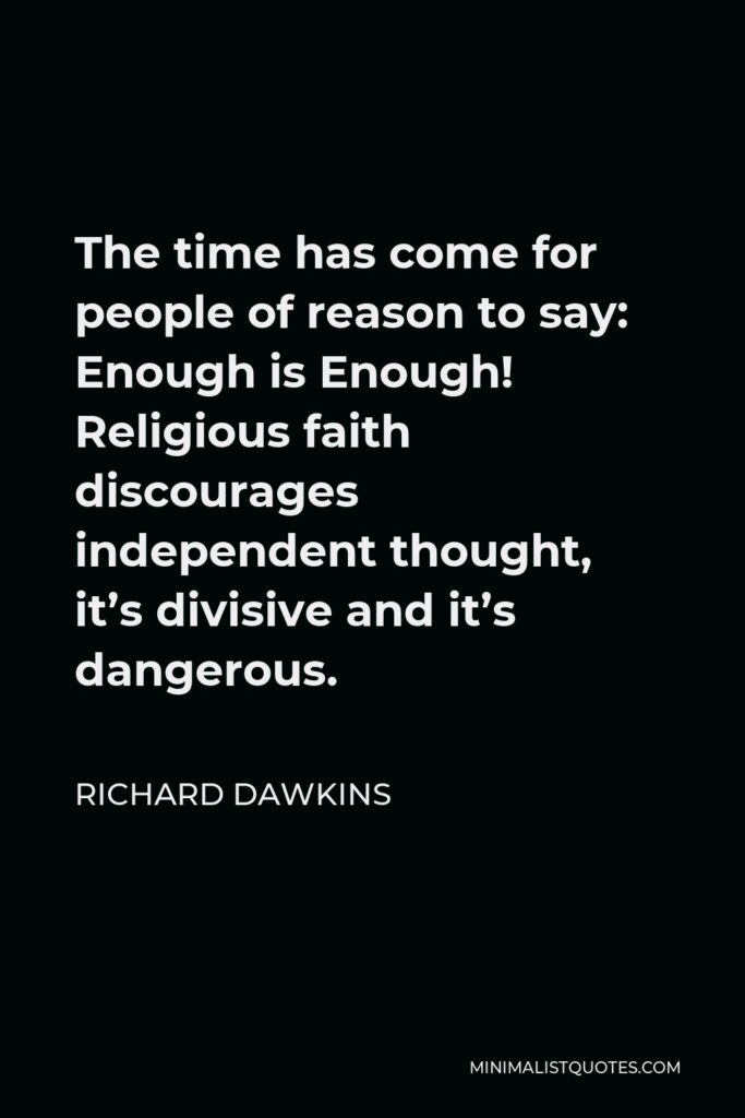 Richard Dawkins Quote - The time has come for people of reason to say: Enough is Enough! Religious faith discourages independent thought, it's divisive and it's dangerous.