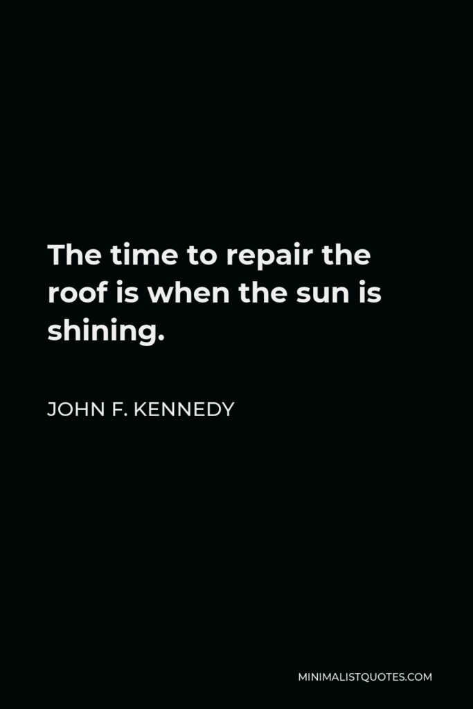 John F. Kennedy Quote - The time to repair the roof is when the sun is shining.
