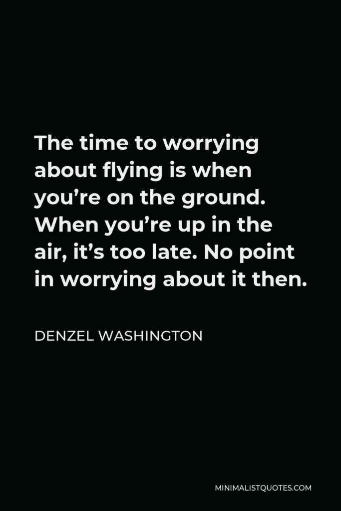 Denzel Washington Quote - The time to worrying about flying is when you're on the ground. When you're up in the air, it's too late. No point in worrying about it then.