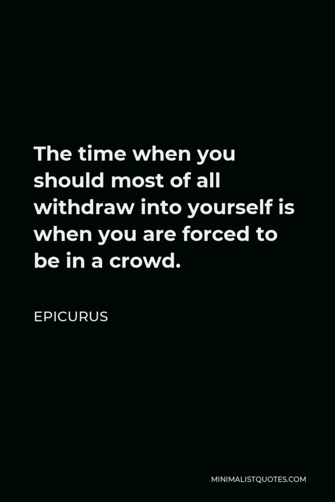 Epicurus Quote - The time when you should most of all withdraw into yourself is when you are forced to be in a crowd.
