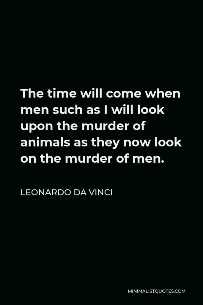 Leonardo da Vinci Quote - The time will come when men such as I will look upon the murder of animals as they now look on the murder of men.