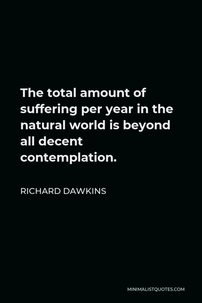 Richard Dawkins Quote - The total amount of suffering per year in the natural world is beyond all decent contemplation.