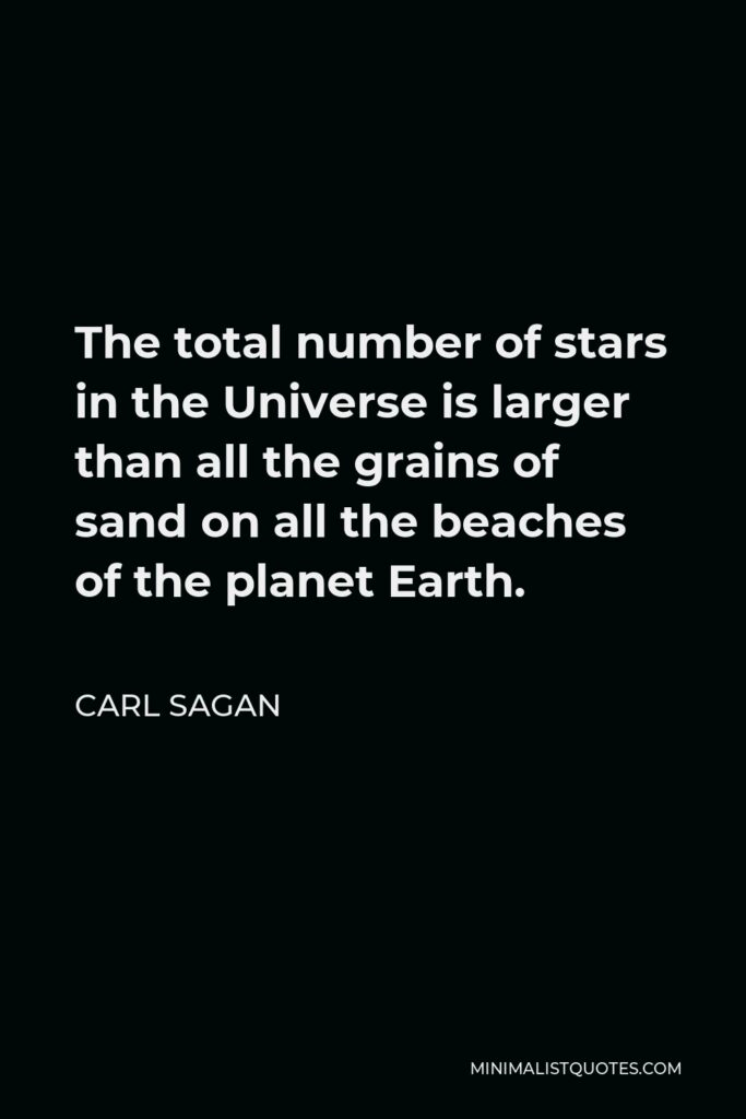 Carl Sagan Quote - The total number of stars in the Universe is larger than all the grains of sand on all the beaches of the planet Earth.