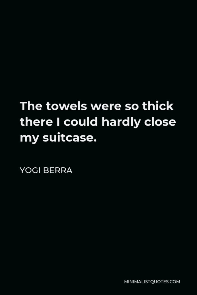 Yogi Berra Quote - The towels were so thick there I could hardly close my suitcase.