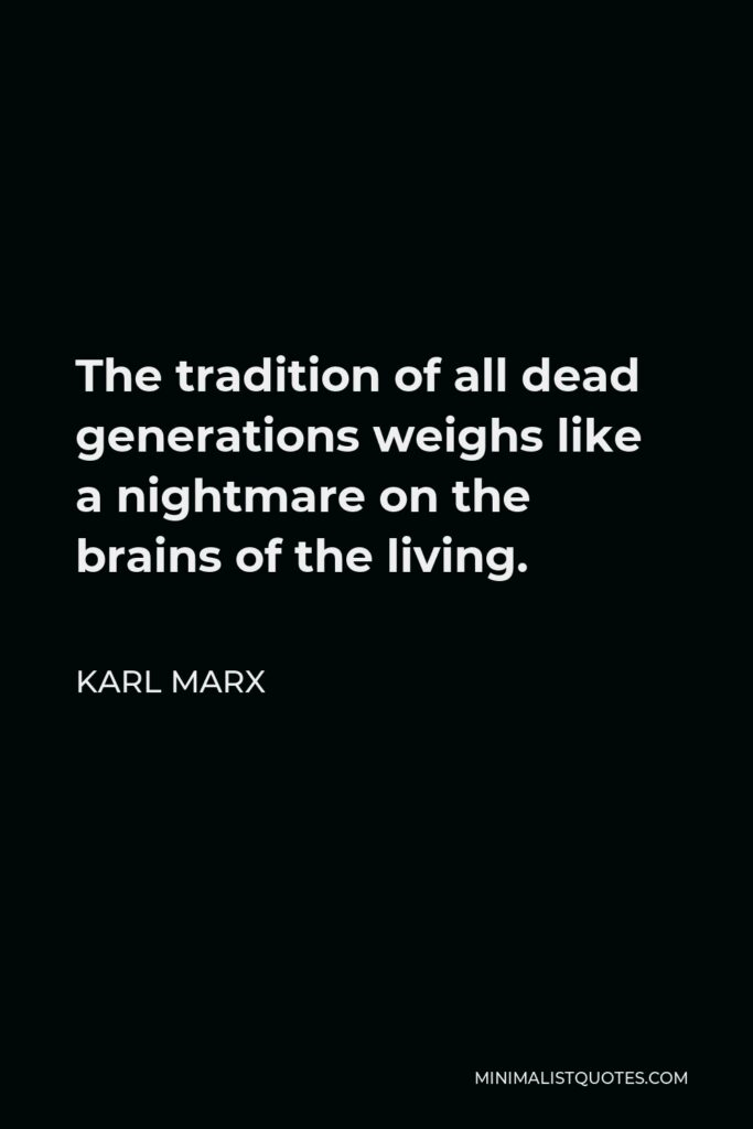 Karl Marx Quote - The tradition of all dead generations weighs like a nightmare on the brains of the living.