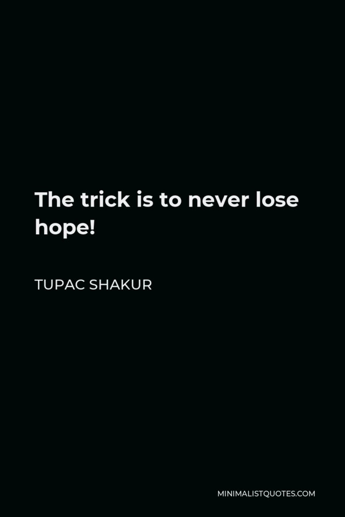 Tupac Shakur Quote - The trick is to never lose hope!