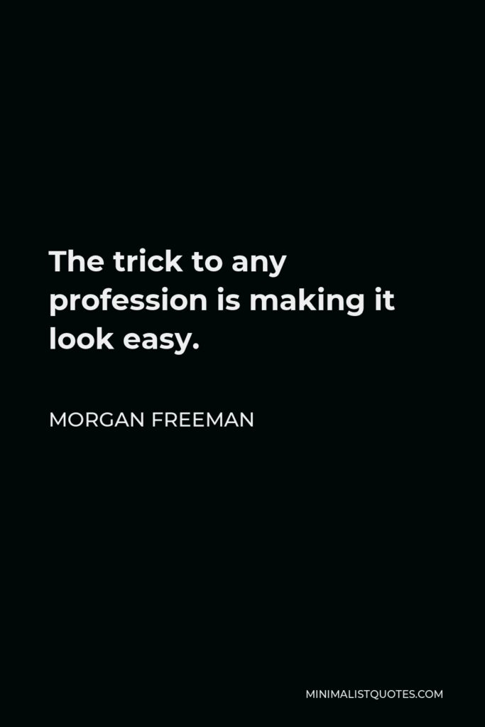 Morgan Freeman Quote - The trick to any profession is making it look easy.