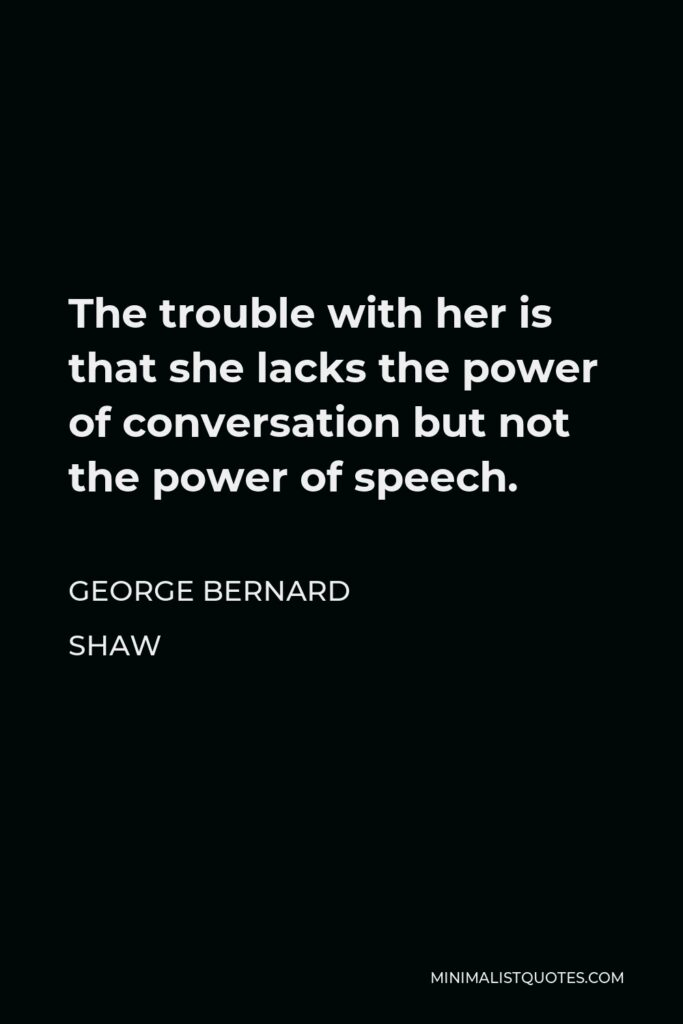 George Bernard Shaw Quote - The trouble with her is that she lacks the power of conversation but not the power of speech.