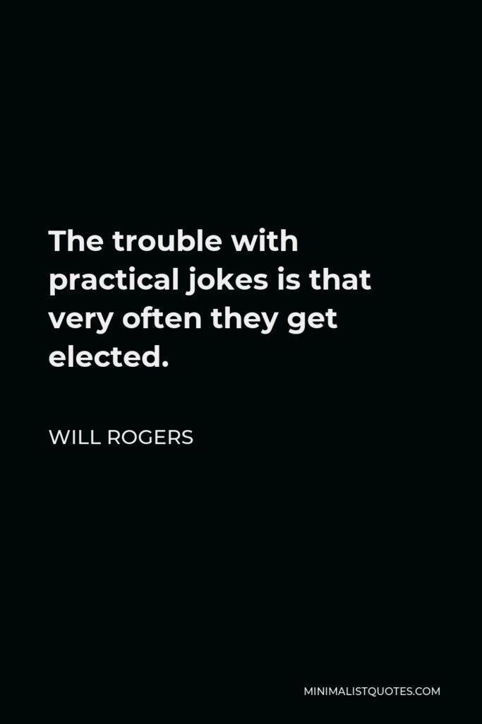 Will Rogers Quote - The trouble with practical jokes is that very often they get elected.