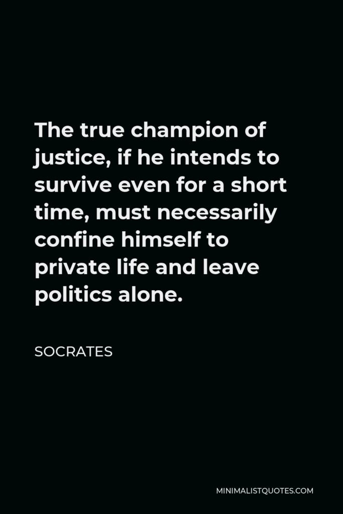 Socrates Quote - The true champion of justice, if he intends to survive even for a short time, must necessarily confine himself to private life and leave politics alone.