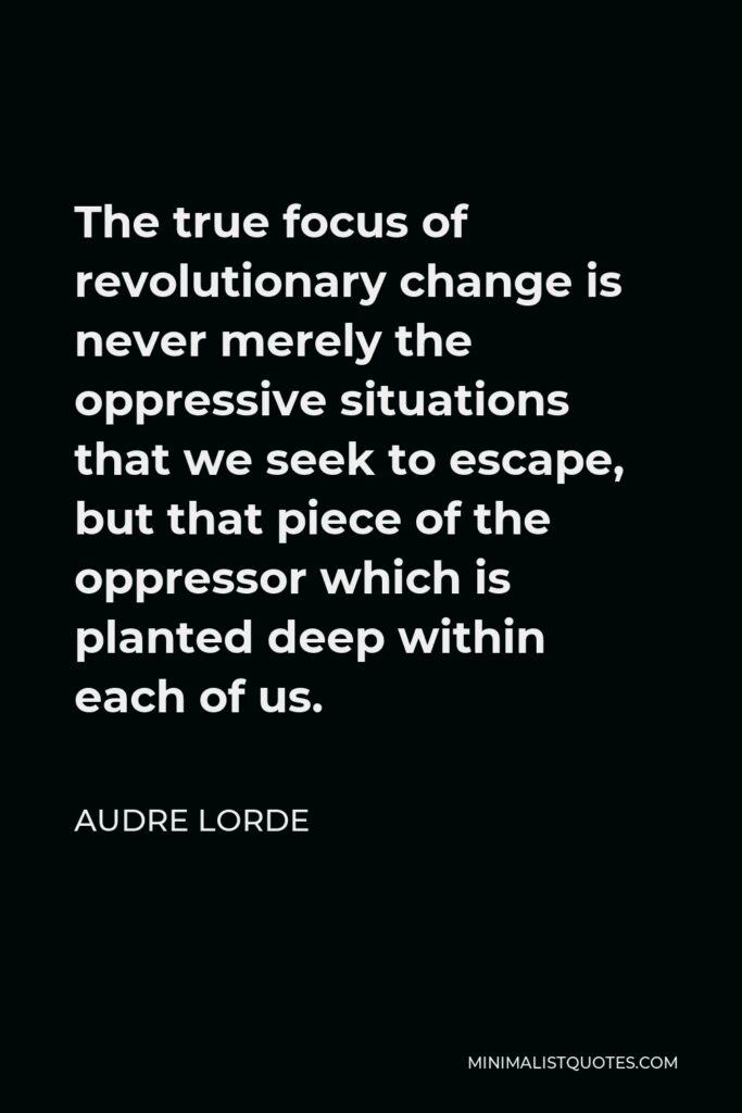 Audre Lorde Quote - The true focus of revolutionary change is never merely the oppressive situations that we seek to escape, but that piece of the oppressor which is planted deep within each of us.