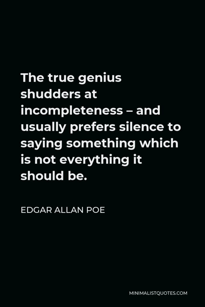 Edgar Allan Poe Quote - The true genius shudders at incompleteness – and usually prefers silence to saying something which is not everything it should be.