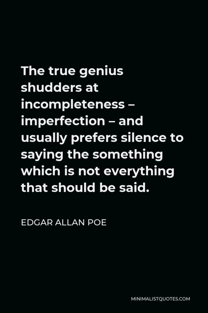 Edgar Allan Poe Quote - The true genius shudders at incompleteness – imperfection – and usually prefers silence to saying the something which is not everything that should be said.