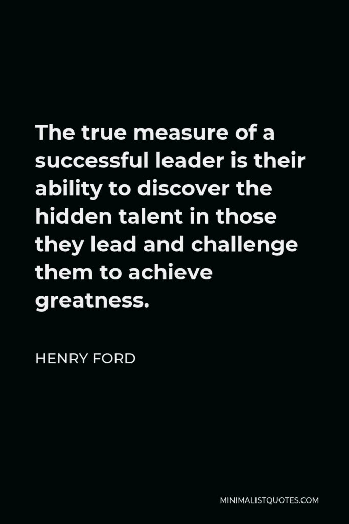 Henry Ford Quote - The true measure of a successful leader is their ability to discover the hidden talent in those they lead and challenge them to achieve greatness.