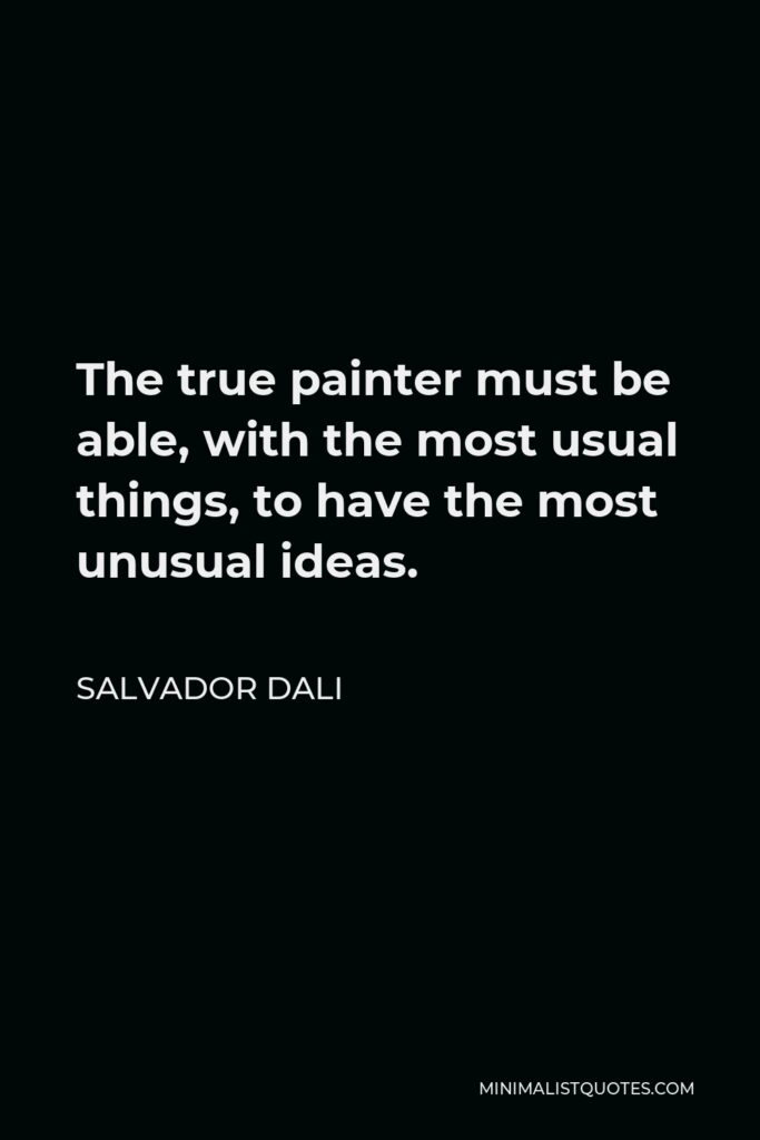 Salvador Dali Quote - The true painter must be able, with the most usual things, to have the most unusual ideas.