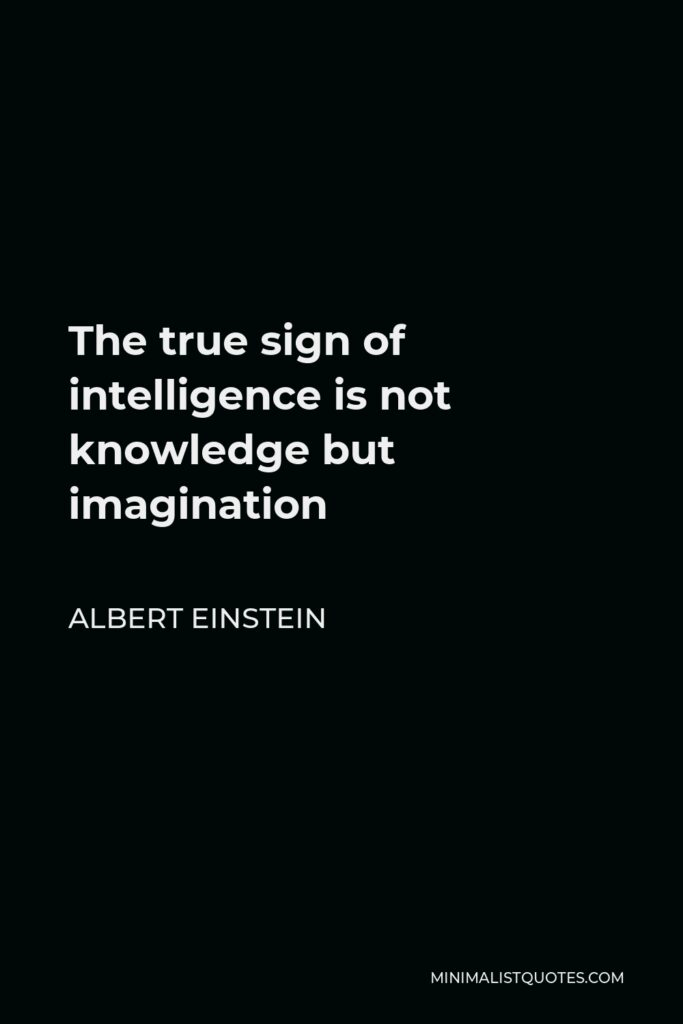 Albert Einstein Quote - The true sign of intelligence is not knowledge but imagination