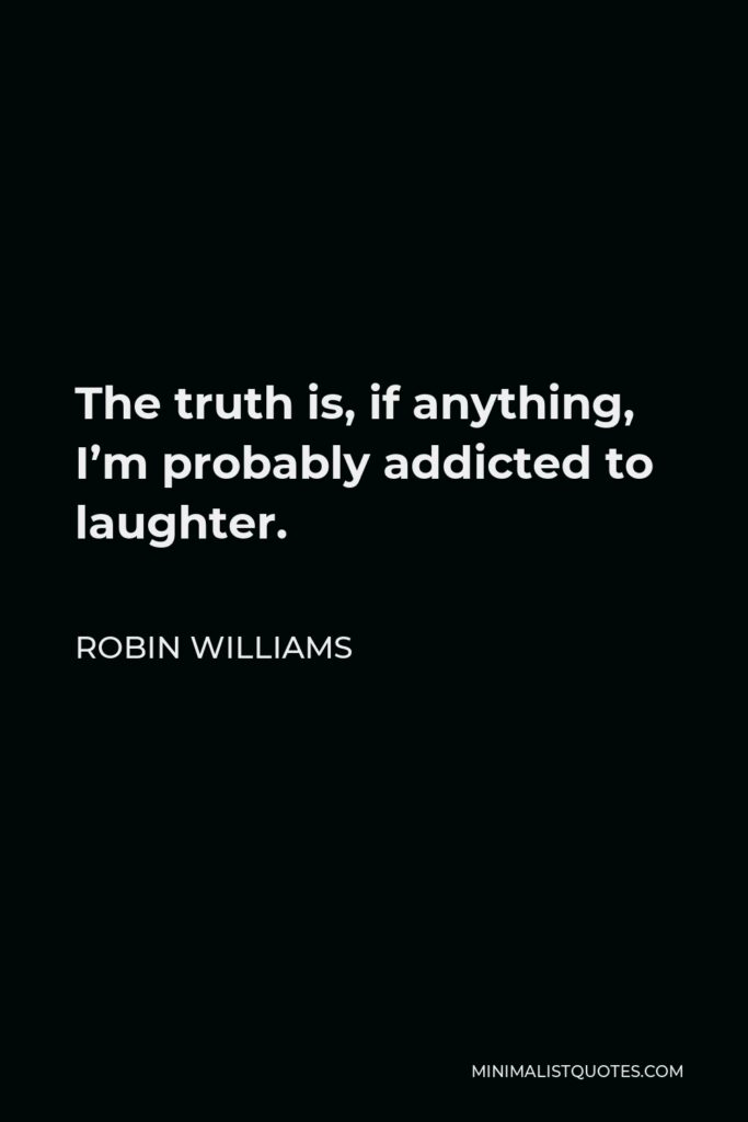 Robin Williams Quote - The truth is, if anything, I'm probably addicted to laughter.