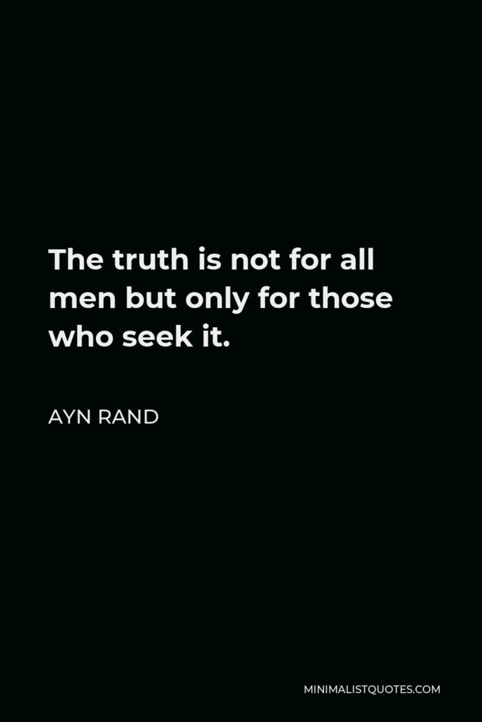 Ayn Rand Quote - The truth is not for all men but only for those who seek it.