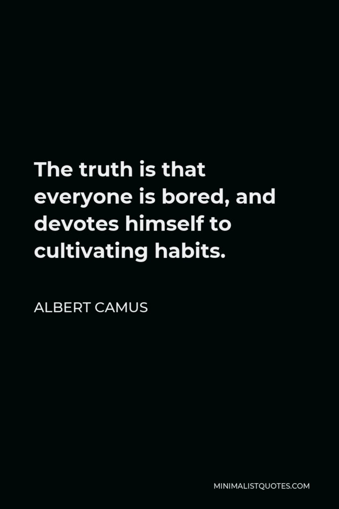 Albert Camus Quote - The truth is that everyone is bored, and devotes himself to cultivating habits.