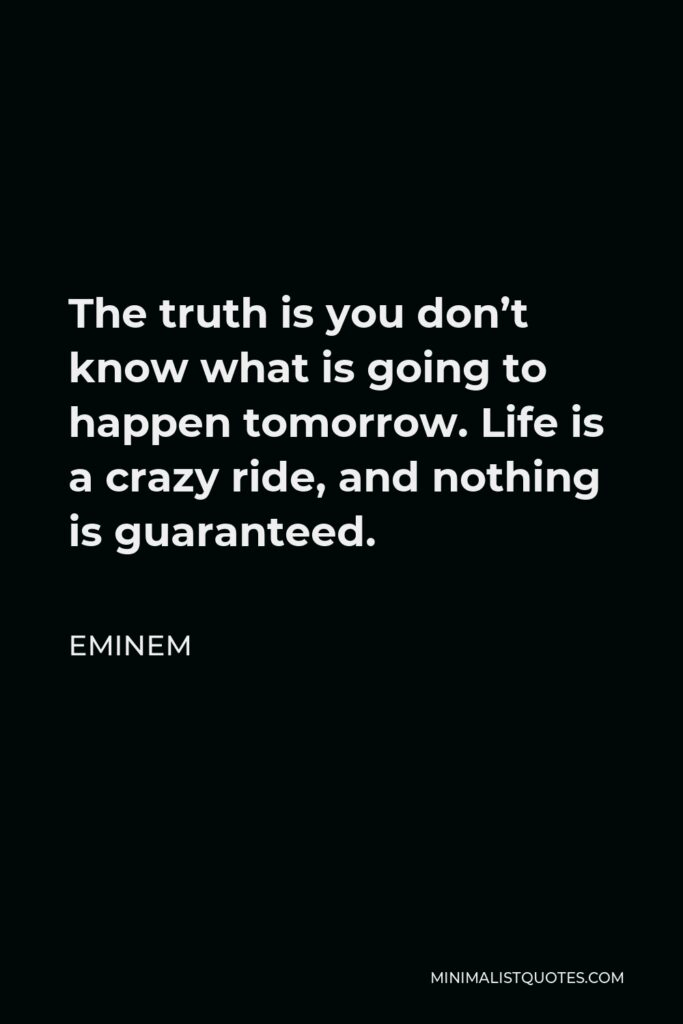 Eminem Quote - The truth is you don't know what is going to happen tomorrow. Life is a crazy ride, and nothing is guaranteed.