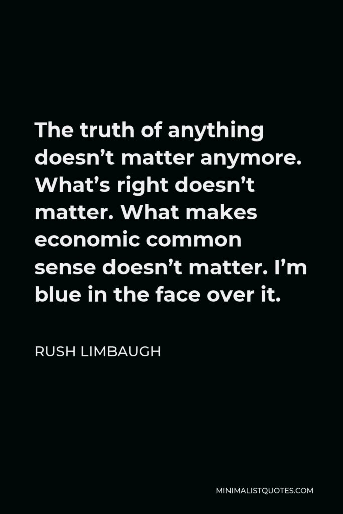 Rush Limbaugh Quote - The truth of anything doesn't matter anymore. What's right doesn't matter. What makes economic common sense doesn't matter. I'm blue in the face over it.
