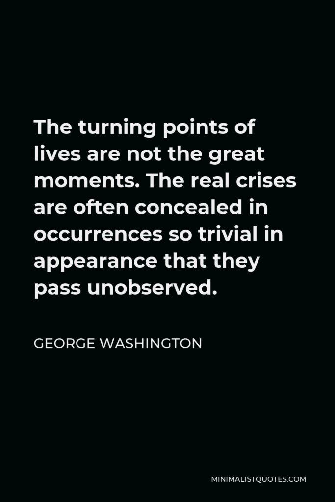 George Washington Quote - The turning points of lives are not the great moments. The real crises are often concealed in occurrences so trivial in appearance that they pass unobserved.