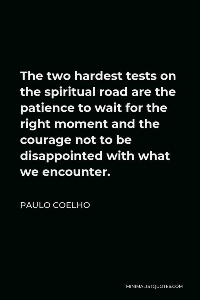 Paulo Coelho Quote - The two hardest tests on the spiritual road are the patience to wait for the right moment and the courage not to be disappointed with what we encounter.