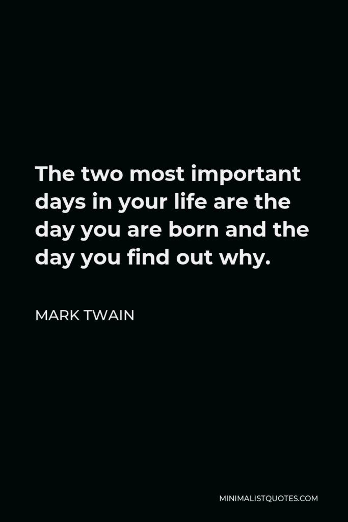 Mark Twain Quote - The two most important days in your life are the day you are born and the day you find out why.