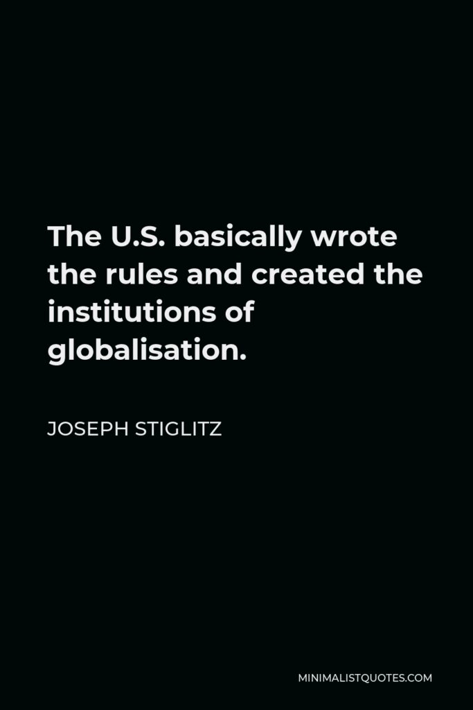 Joseph Stiglitz Quote - The U.S. basically wrote the rules and created the institutions of globalisation.