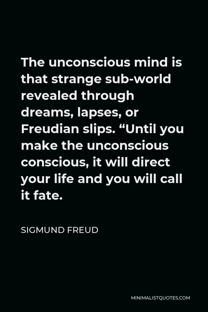 """Sigmund Freud Quote - The unconscious mind is that strange sub-world revealed through dreams, lapses, or Freudian slips. """"Until you make the unconscious conscious, it will direct your life and you will call it fate."""