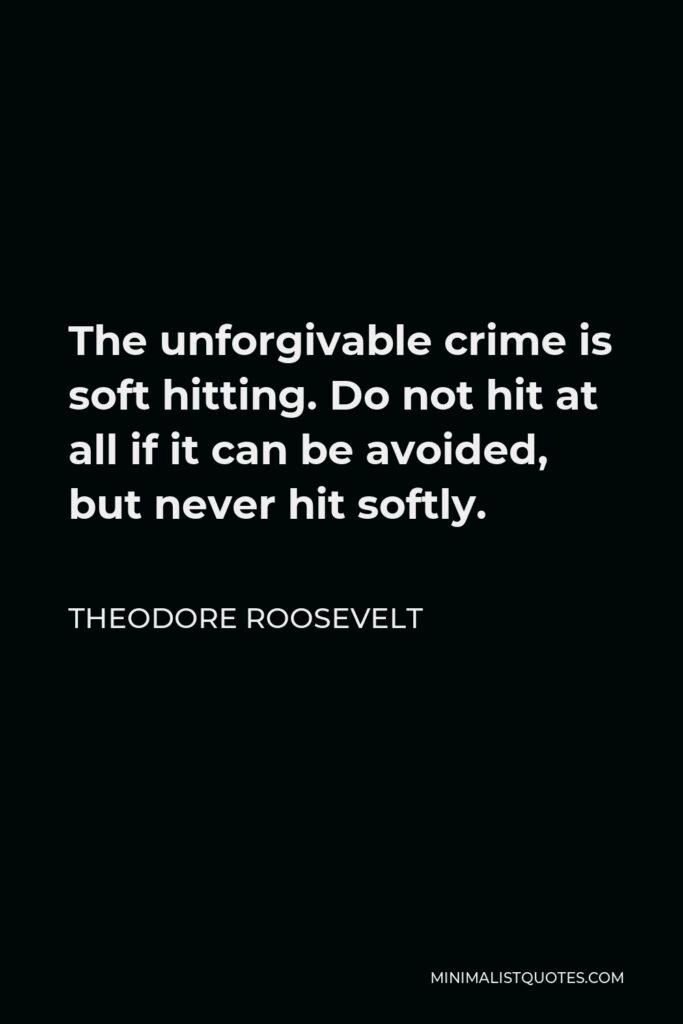 Theodore Roosevelt Quote - The unforgivable crime is soft hitting. Do not hit at all if it can be avoided, but never hit softly.