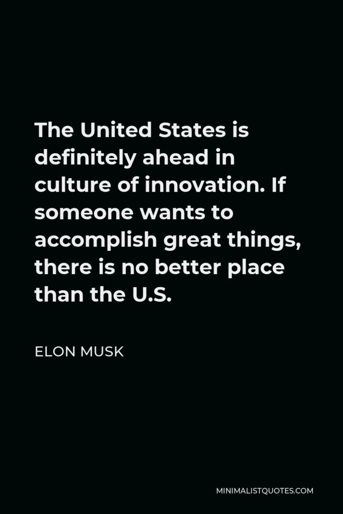Elon Musk Quote - The United States is definitely ahead in culture of innovation. If someone wants to accomplish great things, there is no better place than the U.S.