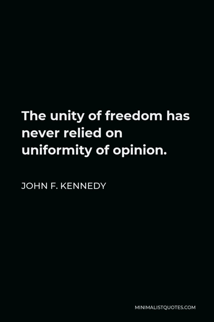 John F. Kennedy Quote - The unity of freedom has never relied on uniformity of opinion.