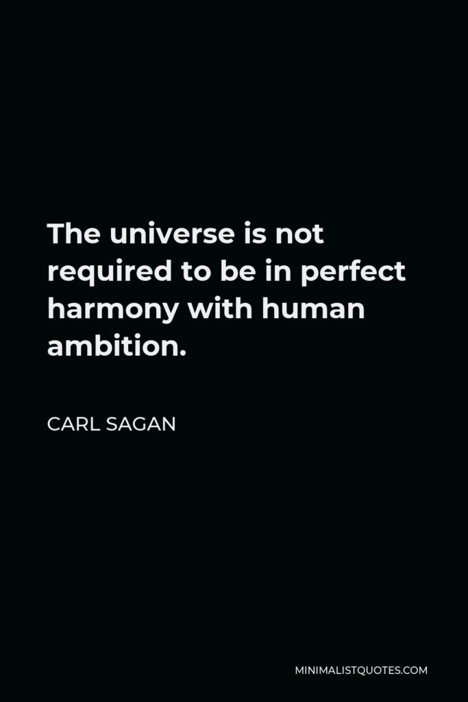 Carl Sagan Quote - The universe is not required to be in perfect harmony with human ambition.