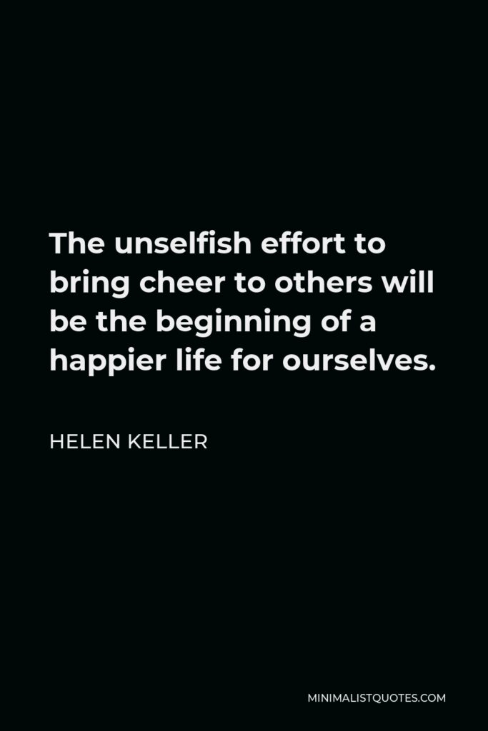 Helen Keller Quote - The unselfish effort to bring cheer to others will be the beginning of a happier life for ourselves.