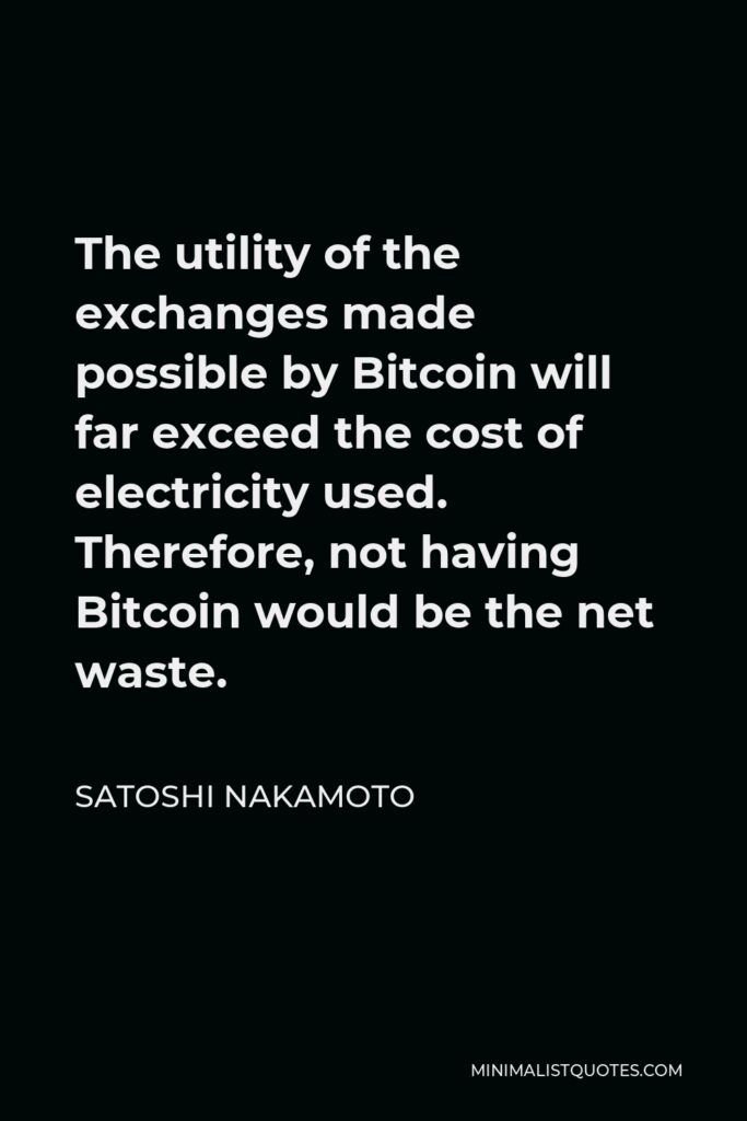 Satoshi Nakamoto Quote - The utility of the exchanges made possible by Bitcoin will far exceed the cost of electricity used. Therefore, not having Bitcoin would be the net waste.