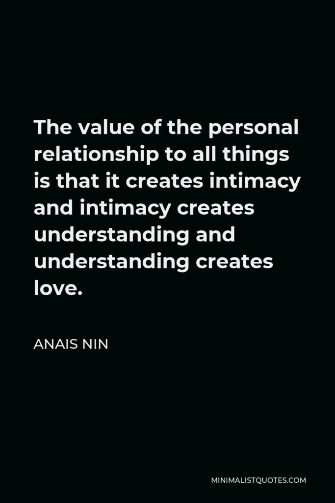 Anais Nin Quote - The value of the personal relationship to all things is that it creates intimacy and intimacy creates understanding and understanding creates love.