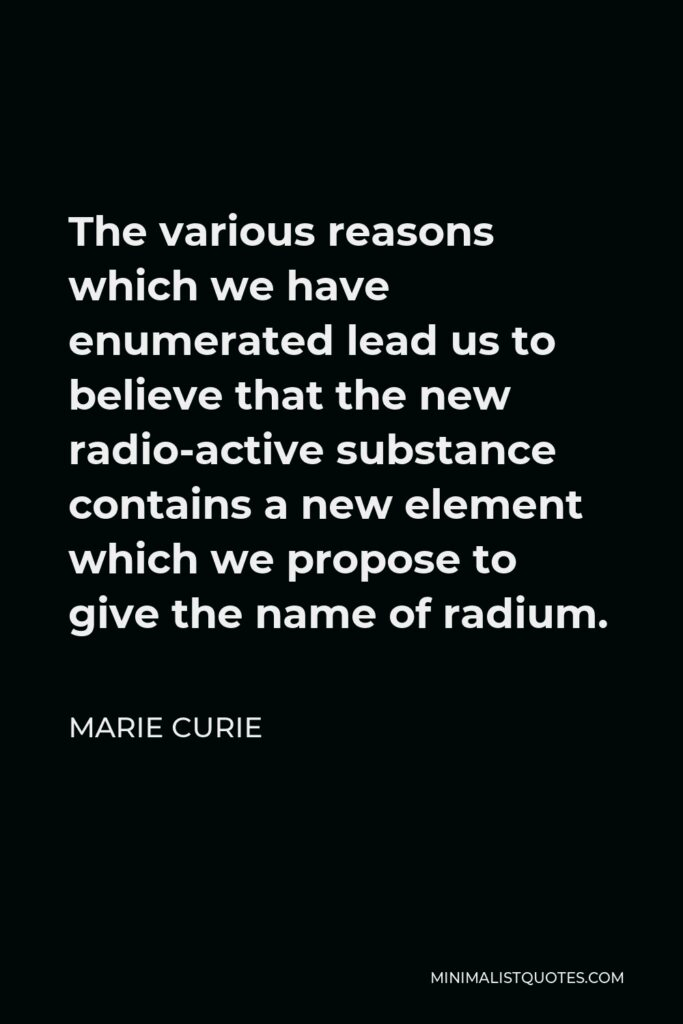 Marie Curie Quote - The various reasons which we have enumerated lead us to believe that the new radio-active substance contains a new element which we propose to give the name of radium.