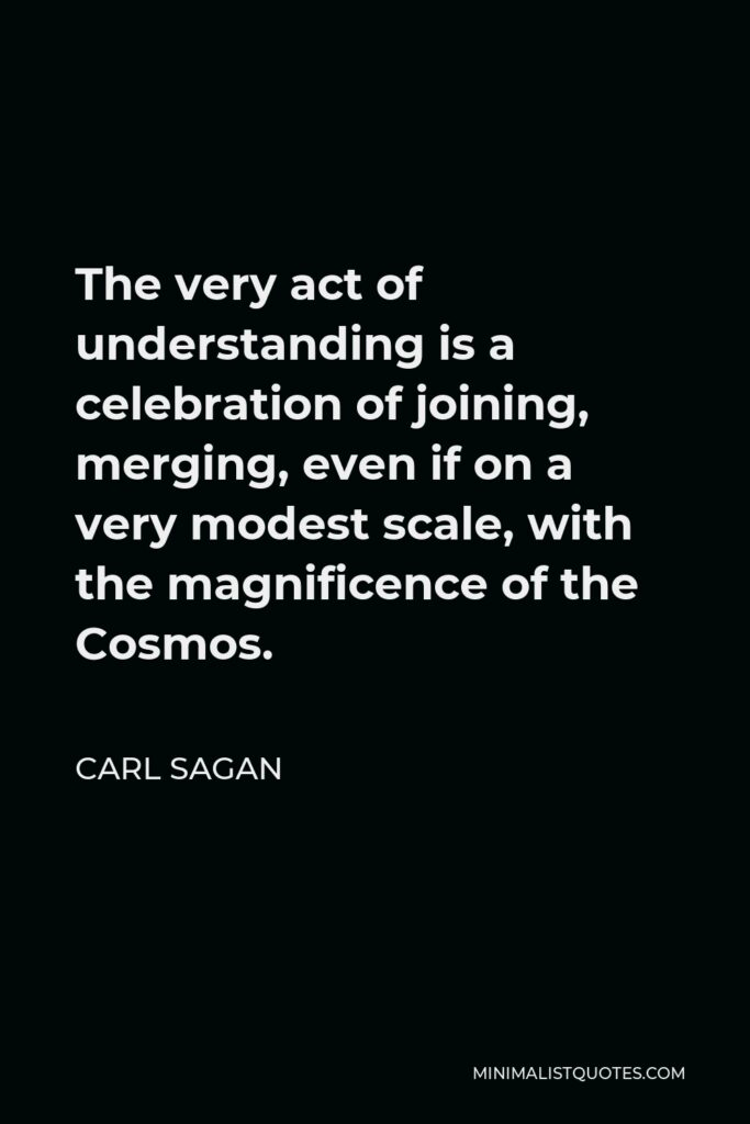 Carl Sagan Quote - The very act of understanding is a celebration of joining, merging, even if on a very modest scale, with the magnificence of the Cosmos.