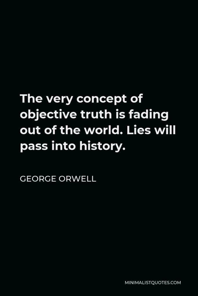 George Orwell Quote - The very concept of objective truth is fading out of the world. Lies will pass into history.