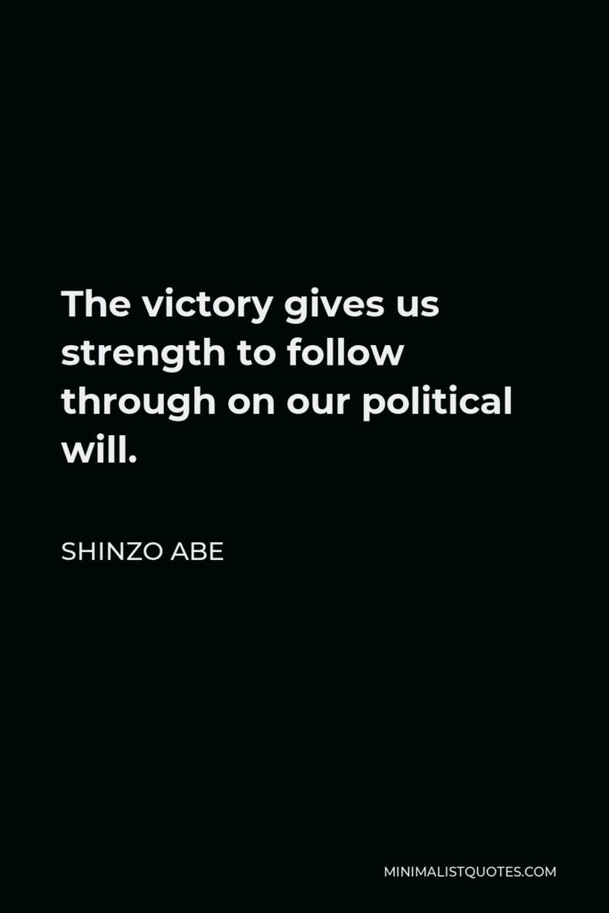 Shinzo Abe Quote - The victory gives us strength to follow through on our political will.