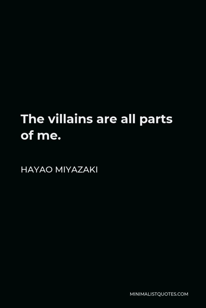 Hayao Miyazaki Quote - The villains are all parts of me.