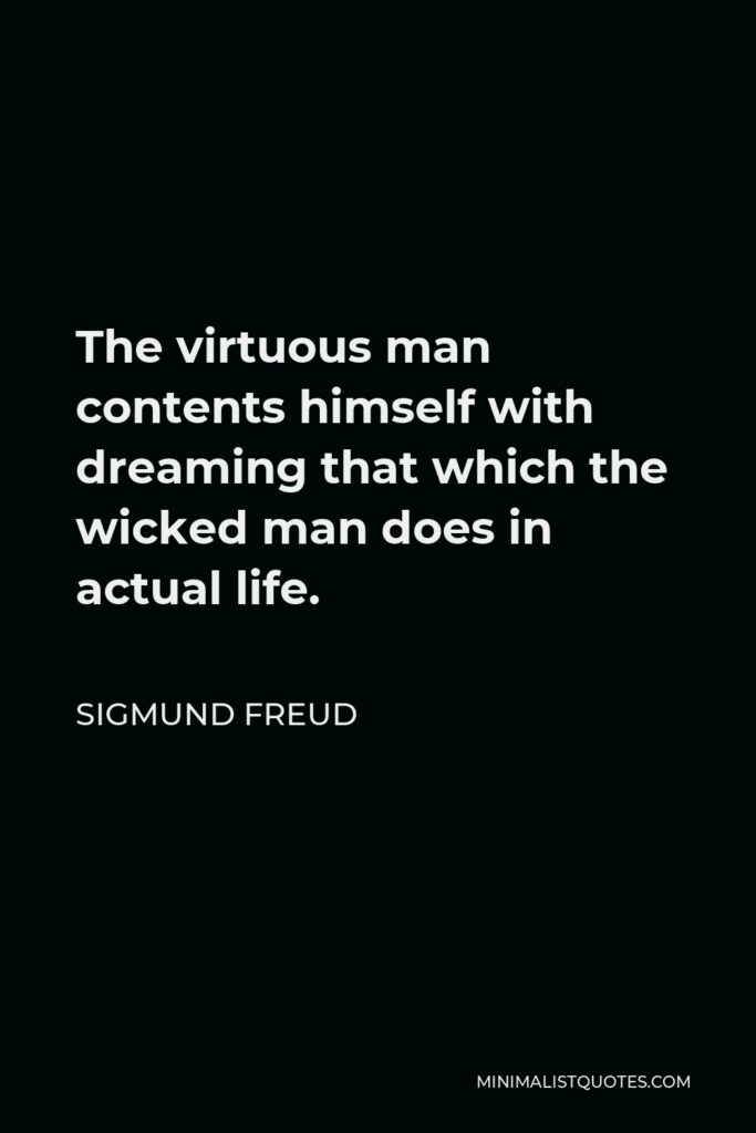 Sigmund Freud Quote - The virtuous man contents himself with dreaming that which the wicked man does in actual life.